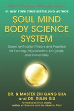 Soul Mind Body Science System : Grand Unification Theory and Practice for Healing, Rejuvenation, Longevity, and Immortality - Zhi Gang Sha