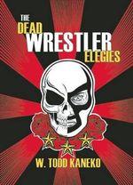 The Dead Wrestler Elegies - W Todd Kaneko