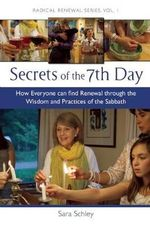 Secrets of the 7th Day : How Everyone Can Find Renewal Through the Wisdom and Practices of the Sabbath - Sarah Schley