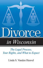 Divorce in Wisconsin : The Legal Process, Your Rights, and What to Expect - Linda S Vanden Heuvel