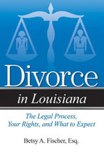 Divorce in Louisiana : The Legal Process, Your Rights, and What to Expect - Betsy A. Fischer