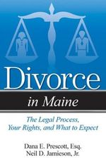 Divorce in Maine : The Legal Process, Your Rights, and What to Expect - Dana E Prescott