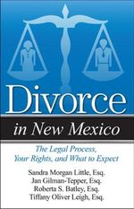 Divorce in New Mexico : The Legal Process, Your Rights, and What to Expect - Roberta S Batley