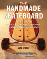 The Handmade Skateboard : Design and Build a Custom Longboard, Cruiser, or Street Deck from Scratch - Matt Berger