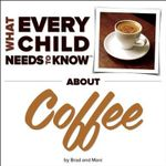 What Every Child Needs to Know about Coffee - R Bradley Snyder