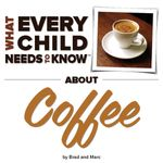 What Every Child Needs To Know About Coffee - R. Bradley Snyder
