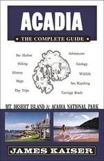 Acadia : The Complete Guide: Mt Desert Island & Acadia National Park - James Kaiser