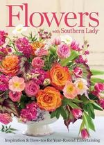 Flowers with Southern Lady : Inspiration & How-Tos for Year-Round Entertaining