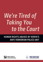 We're Tired of Taking You to the Court : Human Rights Abuses by Kenya's Anti-terrorism Police Unit