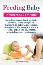 Feeding Baby. Including Breast Feeding, Baby Formula, Store Bought vs. Homemade Baby Food, Recipes, Equipment, Kitchenware, Natural Food, Organic Food, Charts, Scheduling, and Much More! Newborn to 24 Months - Cynthia Cherry