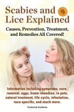 Scabies and Lice Explained. Information Including Symptoms, Cure, Removal, Eggs, Home Remedies, in Pets, Natural Treatment, Life Cycle, Infestation, R - Frederick Earlstein