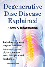 Degenerative Disc Disease Explained. Including Treatment, Surgery, Symptoms, Exercises, Causes, Physical Therapy, Neck, Back Pain, and Much More! Fact - Frederick Earlstein