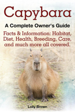 Capybara. Facts & Information : Habitat, Diet, Health, Breeding, Care, and Much More All Covered. a Complete Owner's Guide - Lolly Brown
