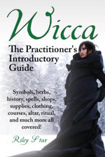 Wicca. Symbols, Herbs, History, Spells, Shops, Supplies, Clothing, Courses, Altar, Ritual, and Much More All Covered! the Practitioner's Introductory - Riley Star