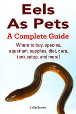 Eels As Pets. Where to buy, species, aquarium, supplies, diet, care, tank setup, and more! A Complete Guide - Lolly Brown