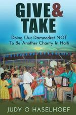 Give & Take : Doing Our Damnedest Not to Be Another Charity in Haiti - Judy O Haselhoef