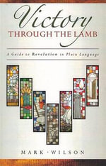 Victory Through the Lamb : A Guide to Revelation in Plain Language - Mark Wilson