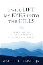 I Will Lift My Eyes Unto the Hills : Learning from the Great Prayers of the Old Testament - Dr Walter C Kaiser, Jr.