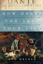 How Dante Can Save Your Life : The Life-Changing Wisdom of History's Greatest Poem - Rod Dreher