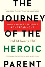 The Journey of the Heroic Parent : Your Child's Struggle & The Road Home - Brad M. Reedy, PhD