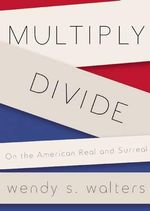 Multiply/Divide : On the American Real and Surreal - Wendy S Walters