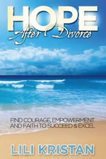 Hope After Divorce : Find Courage, Empowerment and Faith to Succeed and Excel - Lili Kristan