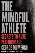 The Mindful Athlete : Secrets to Pure Performance - George Mumford
