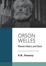 Orson Welles : Power, Heart, and Soul - F X Feeney