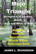 Mojo Triangle : Birthplace of Country, Blues, Jazz and Rock 'n' Roll - James L Dickerson