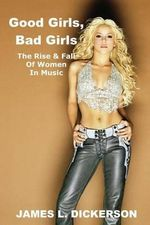Good Girls, Bad Girls : The Rise & Fall of Women in Music - James L Dickerson