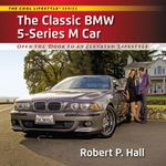 The Classic BMW 5-Series M Car : Open the Door to an Elevated Lifestyle - Robert P. Hall
