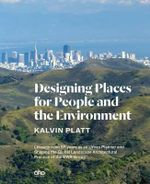 Designing Places for People and the Environment : Lessons from 55 Years as an Urban Planner and Shaping the Global Landscape Architectural Practice of the Swa Group - Kalvin Platt