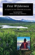 First Wilderness : My Quest in the Territory of Alaska - Sam Keith