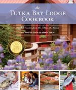 The Tutka Bay Lodge Cookbook : Coastal Cuisine from the Wilds of Alaska - Kirsten Dixon