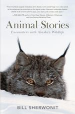 Animal Stories : Encounters with Alaska's Wildlife - Bill Sherwonit