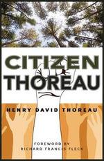 Citizen Thoreau : Walden, Civil Disobedience, Life Without Principle, Slavery in Massachusetts, a Plea for Captain John Brown - Henry David Thoreau
