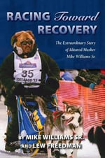 Racing Toward Recovery : The Extraodinary Story of Alaska Musher Mike Williams Sr. - Mike Sr Williams