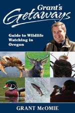 Grant's Getaways : Guide to Wildlife Watching in Oregon - Grant McOmie