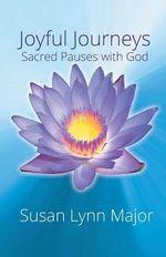 Joyful Journeys, Sacred Pauses with God - Susan Major