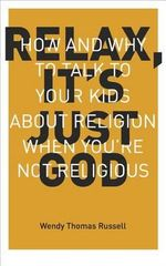 Relax, It's Just God : How and Why to Talk to Your Kids about Religion When You're Not Religious - Wendy T Russell