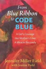 From Blue Ribbons to Code Blue : A Girl's Courage, Her Mother's Love, a Miracle Recovery - Jennifer Miller Field