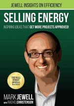 Selling Energy : Inspiring Ideas That Getting More Projects Approved! Volume 1 - Mark T Jewell