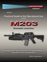 Practical Guide to the Operational Use of the M203 Grenade Launcher - Erik Lawrence