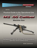 Practical Guide to the Operational Use of the M2 .50 Caliber BMG - Erik Lawrence