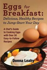 Eggs for Breakfast : Delicious, Healthy Recipes to Jump-Start Your Day: A Chef's Guide to Cooking Eggs with Over 50 Easy-To-Follow Recipes - Donna Leahy