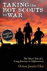 Taking the Boy Scouts to War : The Short Tale of a Long Journey to Afghanistan - MR Oritse Justin Uku