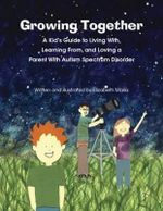 Growing Together Across the Autism Spectrum : A Kid's Guide to Living With, Learning From, and Loving a Parent with Autism Spectrum Disorder - Elizabeth Marks