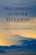 First Church of the Higher Elevations : Mountains, Prayer and Presence - Peter Anderson