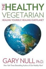 The Healthy Vegetarian : Healing Yourself, Healing Our Planet - Gary Null