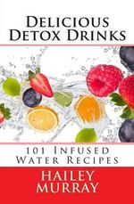 Delicious Detox Drinks : 101 Infused Water Recipes - Hailey Murray